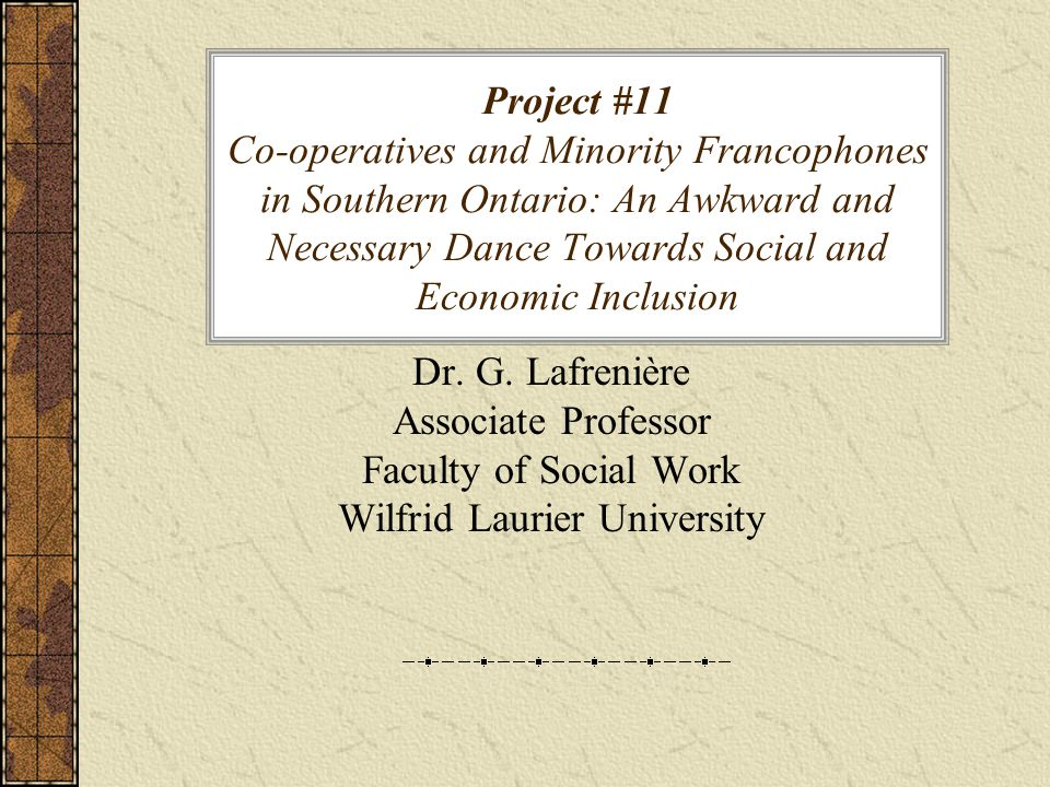 Project #11 Co-operatives and Minority Francophones in Southern Ontario: An Awkward and Necessary Dance Towards Social and Economic Inclusion Dr.