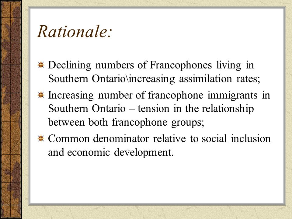 Rationale: Declining numbers of Francophones living in Southern Ontario\increasing assimilation rates; Increasing number of francophone immigrants in Southern Ontario – tension in the relationship between both francophone groups; Common denominator relative to social inclusion and economic development.