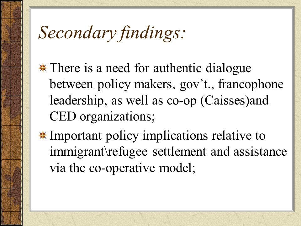 Secondary findings: There is a need for authentic dialogue between policy makers, gov't., francophone leadership, as well as co-op (Caisses)and CED organizations; Important policy implications relative to immigrant\refugee settlement and assistance via the co-operative model;
