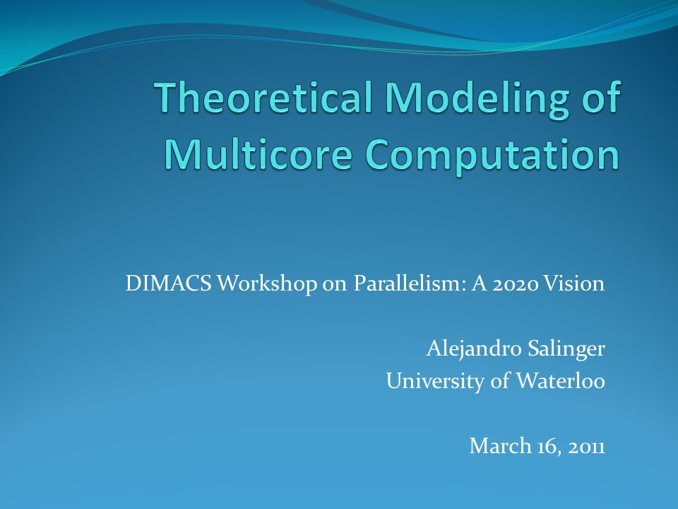 DIMACS Workshop on Parallelism: A 2020 Vision Alejandro Salinger University of Waterloo March 16, 2011