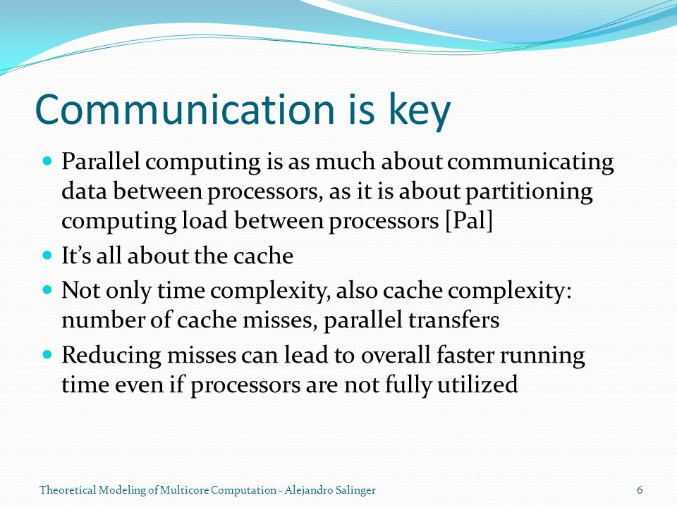 Communication is key Parallel computing is as much about communicating data between processors, as it is about partitioning computing load between processors [Pal] It's all about the cache Not only time complexity, also cache complexity: number of cache misses, parallel transfers Reducing misses can lead to overall faster running time even if processors are not fully utilized Theoretical Modeling of Multicore Computation - Alejandro Salinger6
