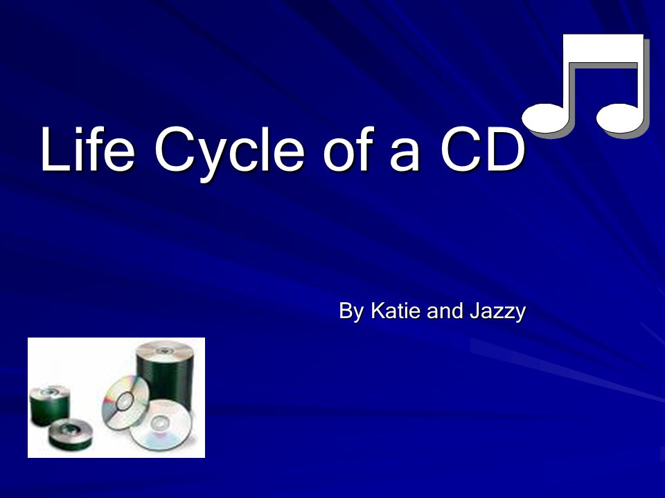 Life Cycle of a CD By Katie and Jazzy