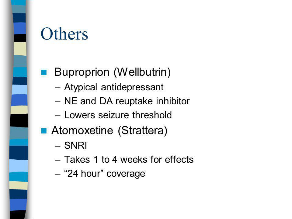 Others Buproprion (Wellbutrin) –Atypical antidepressant –NE and DA reuptake inhibitor –Lowers seizure threshold Atomoxetine (Strattera) –SNRI –Takes 1