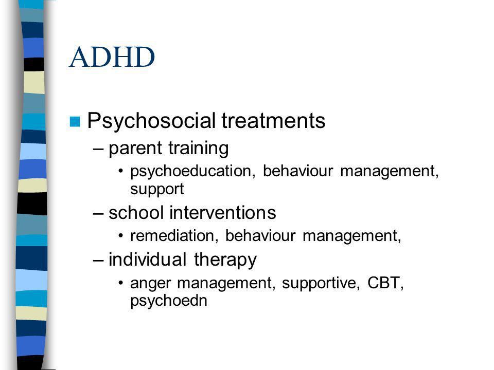 ADHD Psychosocial treatments –parent training psychoeducation, behaviour management, support –school interventions remediation, behaviour management,