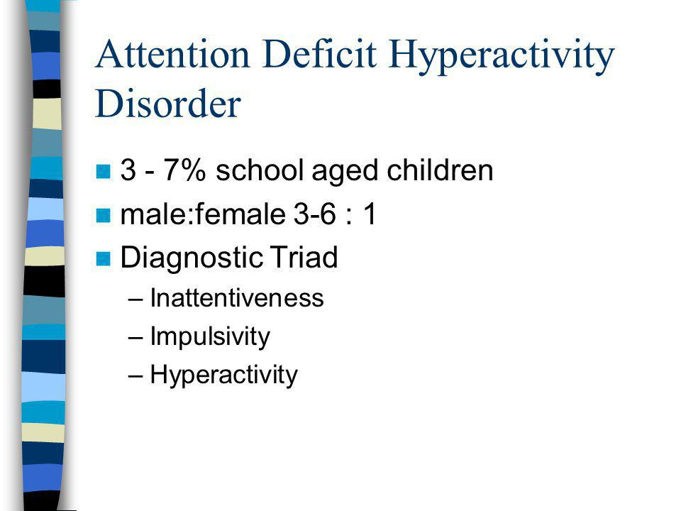 Attention Deficit Hyperactivity Disorder 3 - 7% school aged children male:female 3-6 : 1 Diagnostic Triad –Inattentiveness –Impulsivity –Hyperactivity