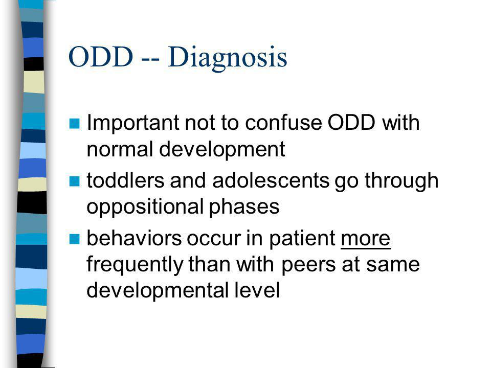 ODD -- Diagnosis Important not to confuse ODD with normal development toddlers and adolescents go through oppositional phases behaviors occur in patie