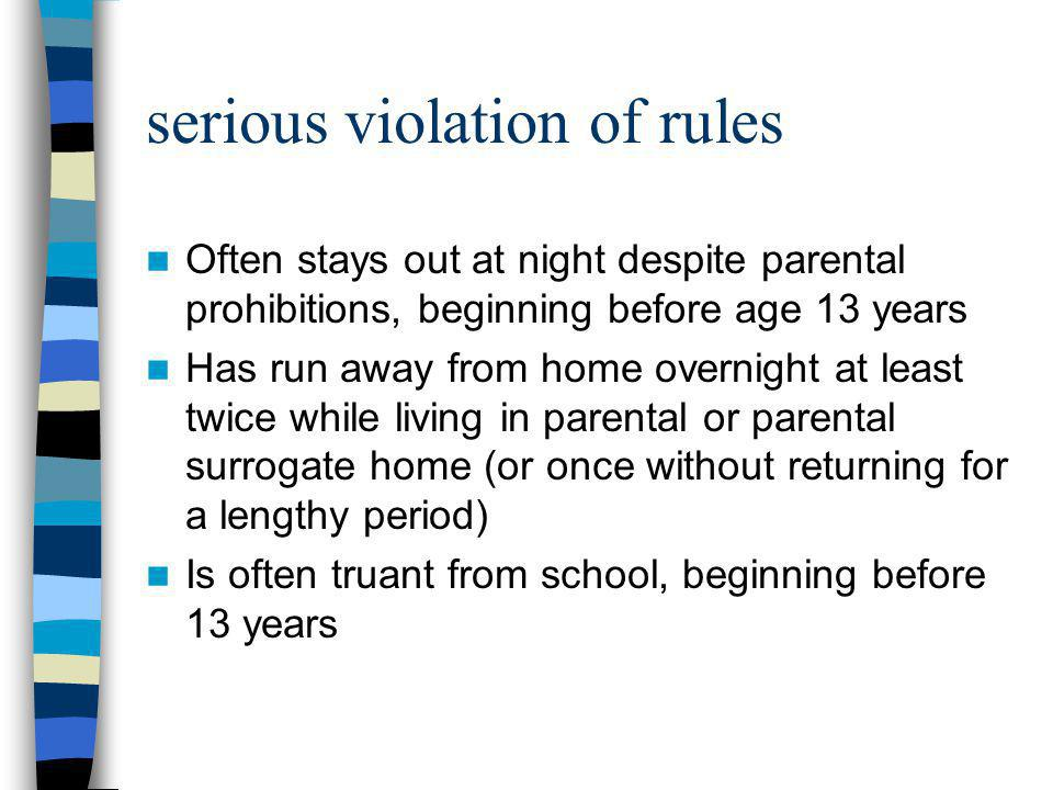 serious violation of rules Often stays out at night despite parental prohibitions, beginning before age 13 years Has run away from home overnight at l
