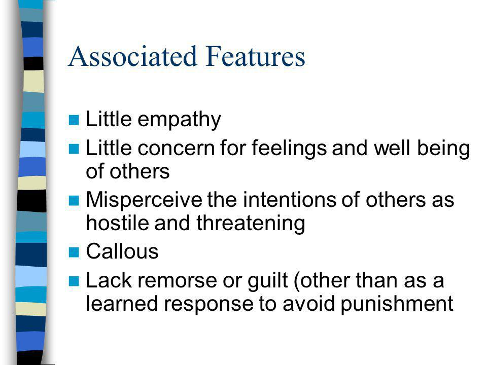 Associated Features Little empathy Little concern for feelings and well being of others Misperceive the intentions of others as hostile and threatenin