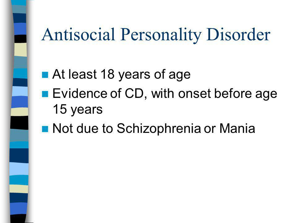 Antisocial Personality Disorder At least 18 years of age Evidence of CD, with onset before age 15 years Not due to Schizophrenia or Mania