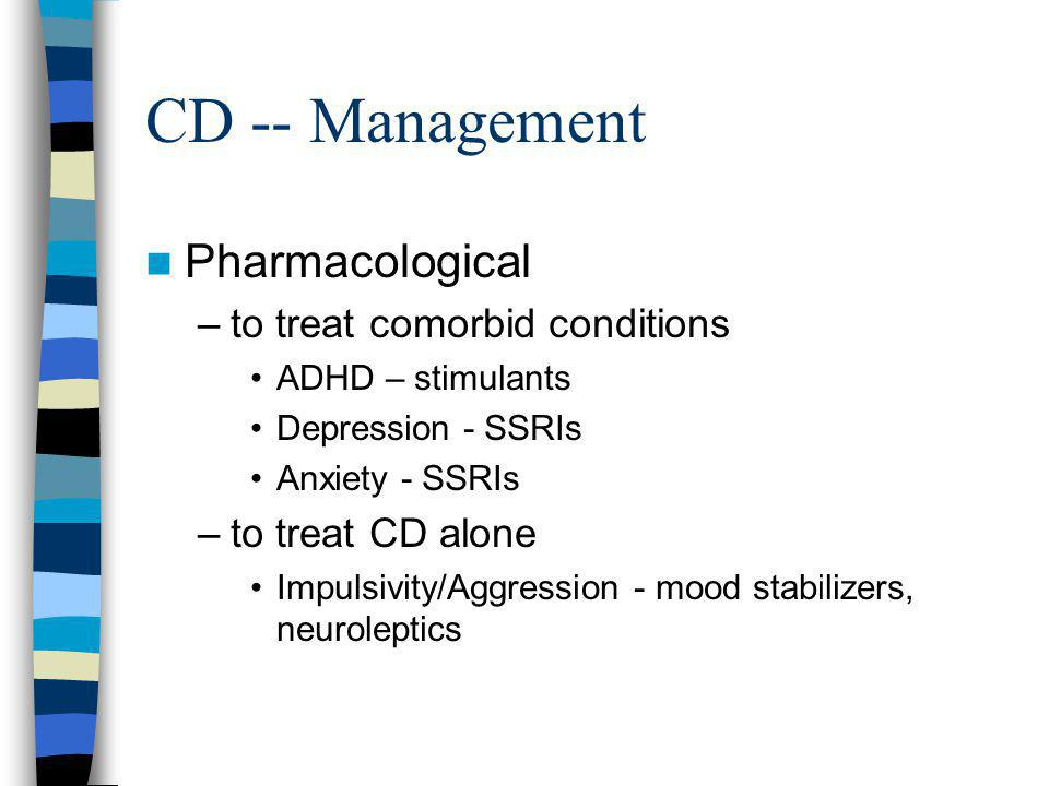 CD -- Management Pharmacological –to treat comorbid conditions ADHD – stimulants Depression - SSRIs Anxiety - SSRIs –to treat CD alone Impulsivity/Agg