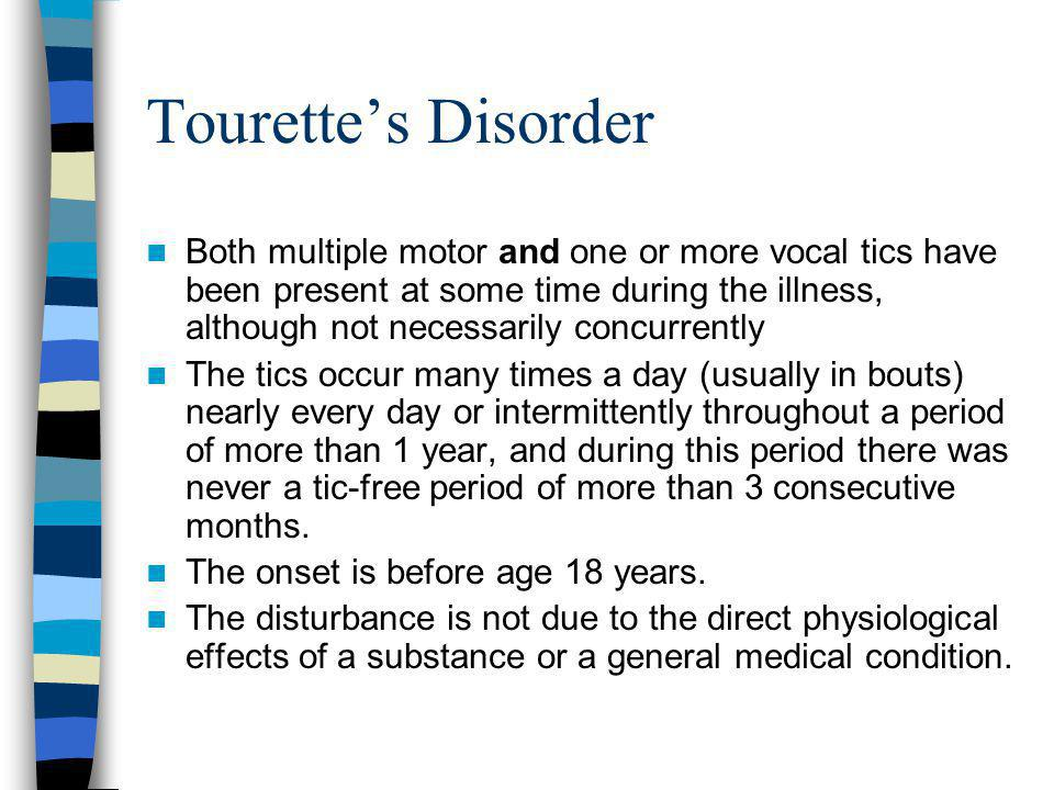 Tourette's Disorder Both multiple motor and one or more vocal tics have been present at some time during the illness, although not necessarily concurr
