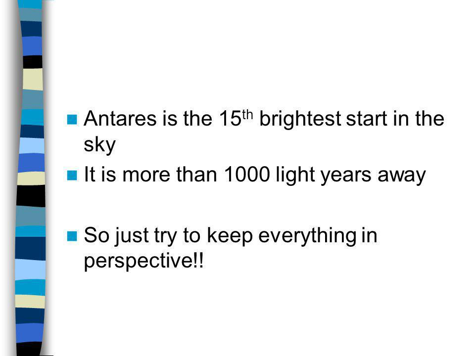 Antares is the 15 th brightest start in the sky It is more than 1000 light years away So just try to keep everything in perspective!!