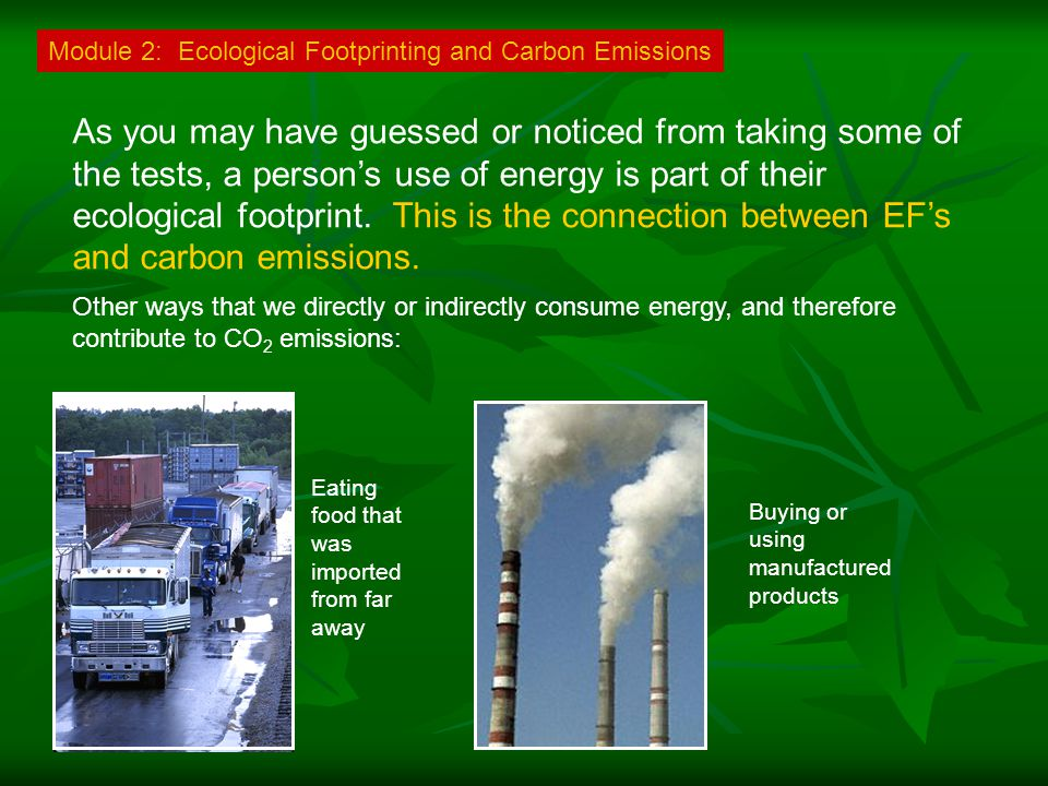 Module 2: Ecological Footprinting and Carbon Emissions As you may have guessed or noticed from taking some of the tests, a person's use of energy is part of their ecological footprint.