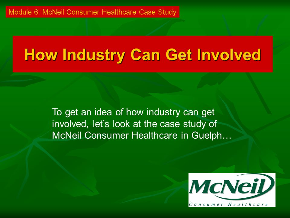 How Industry Can Get Involved To get an idea of how industry can get involved, let's look at the case study of McNeil Consumer Healthcare in Guelph… Module 6: McNeil Consumer Healthcare Case Study