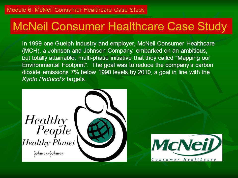 McNeil Consumer Healthcare Case Study In 1999 one Guelph industry and employer, McNeil Consumer Healthcare (MCH), a Johnson and Johnson Company, embarked on an ambitious, but totally attainable, multi-phase initiative that they called Mapping our Environmental Footprint .
