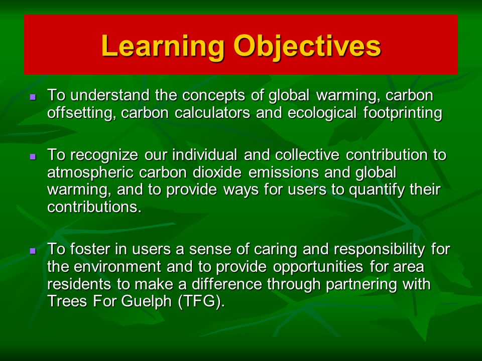 Learning Objectives To understand the concepts of global warming, carbon offsetting, carbon calculators and ecological footprinting To understand the concepts of global warming, carbon offsetting, carbon calculators and ecological footprinting To recognize our individual and collective contribution to atmospheric carbon dioxide emissions and global warming, and to provide ways for users to quantify their contributions.