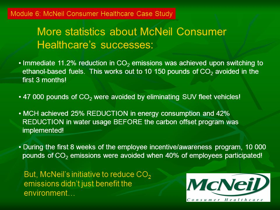 More statistics about McNeil Consumer Healthcare's successes: Immediate 11.2% reduction in CO 2 emissions was achieved upon switching to ethanol-based fuels.