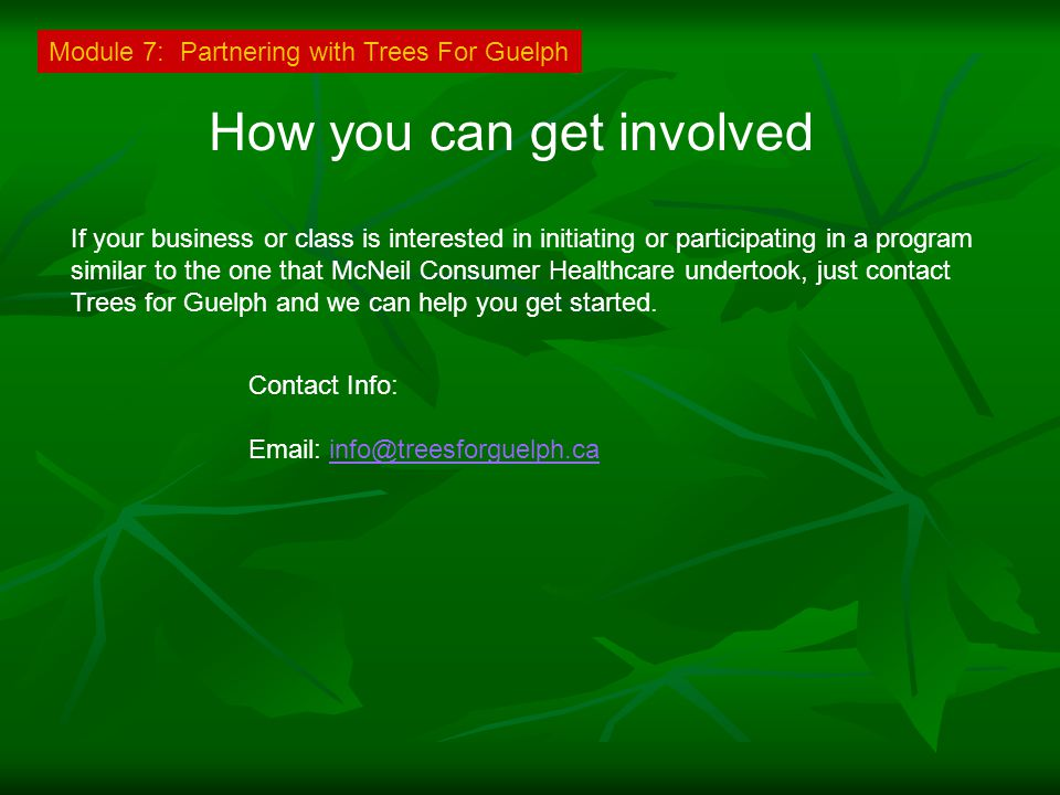 How you can get involved If your business or class is interested in initiating or participating in a program similar to the one that McNeil Consumer Healthcare undertook, just contact Trees for Guelph and we can help you get started.