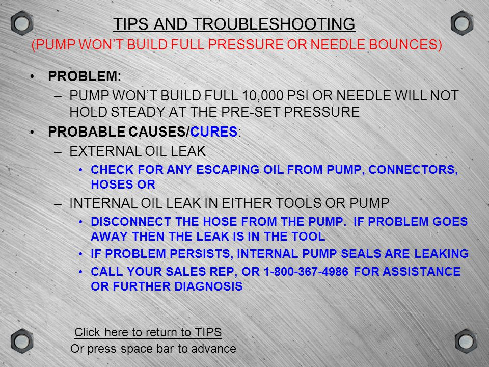 GROUPSCENEVERSIONTYPE TIPS AND TROUBLESHOOTING (AIR PUMP RUNS SLOWLY OR WILL NOT RELEASE PRESSURE) PROBLEM: –AIR PUMP BUILDS PRESSURE VERY SLOWLY OR WILL NOT RELEASE PRESSURE WHEN THE BUTTON IS RELEASED PROBABLE CAUSES/CURES: –LOW AIR PRESSURE OR VOLUME ENSURE 100 PSI - ¾ MIN.