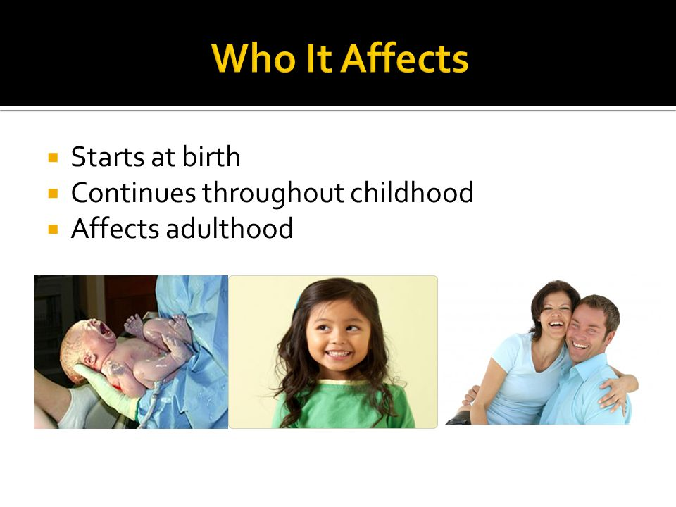  Starts at birth  Continues throughout childhood  Affects adulthood