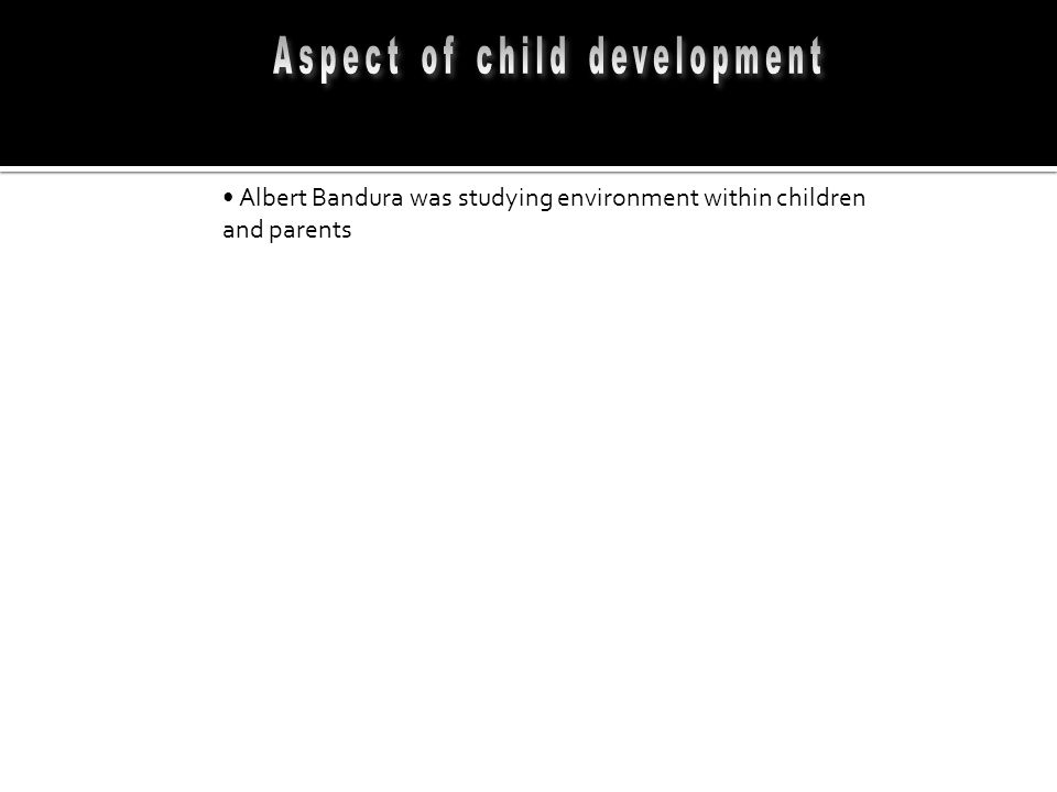 Albert Bandura was studying environment within children and parents