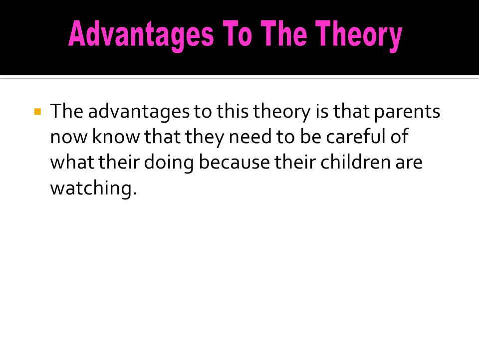  The advantages to this theory is that parents now know that they need to be careful of what their doing because their children are watching.