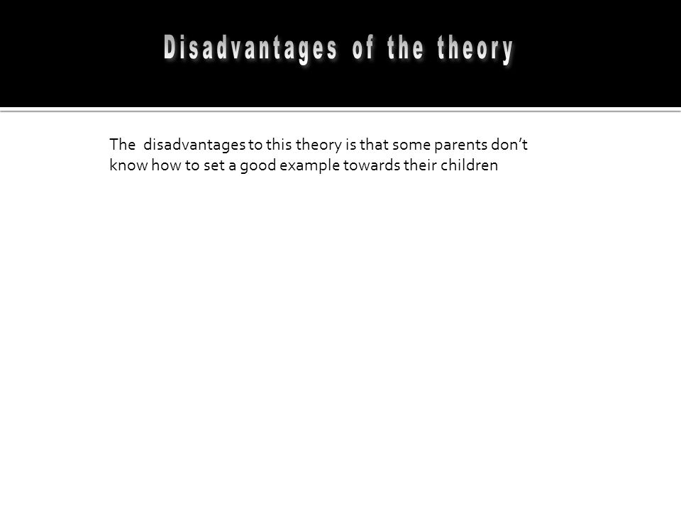 The disadvantages to this theory is that some parents don't know how to set a good example towards their children