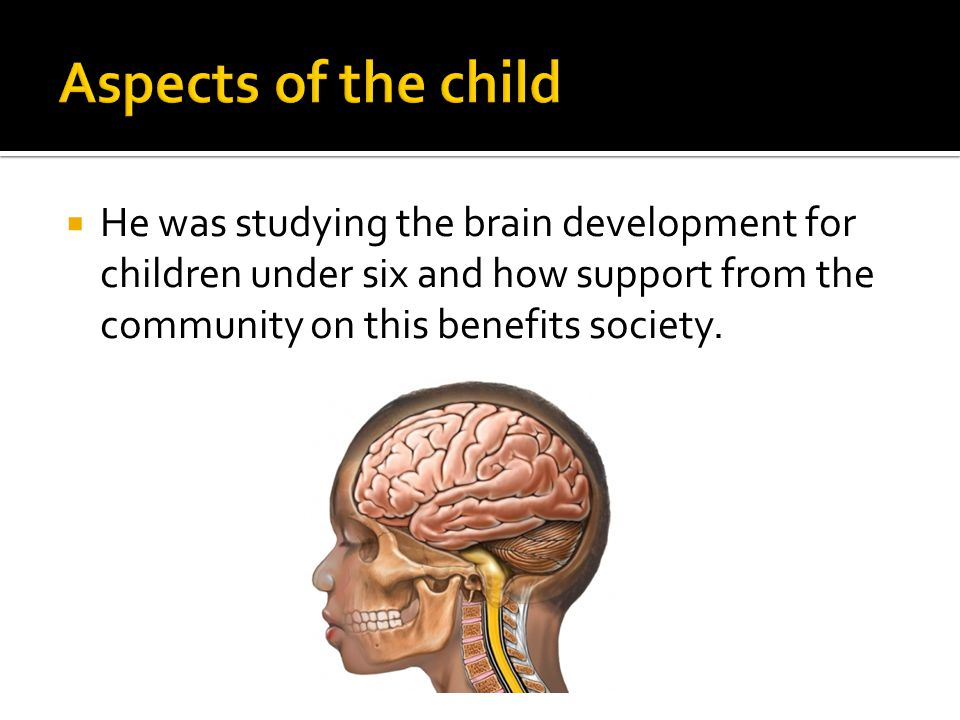  He was studying the brain development for children under six and how support from the community on this benefits society.