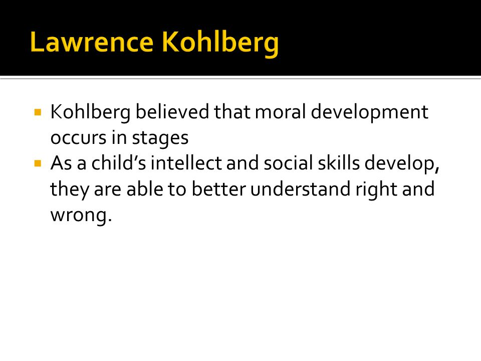  Kohlberg believed that moral development occurs in stages  As a child's intellect and social skills develop, they are able to better understand rig
