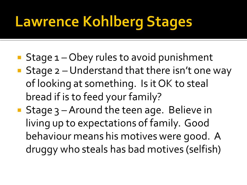  Stage 1 – Obey rules to avoid punishment  Stage 2 – Understand that there isn't one way of looking at something. Is it OK to steal bread if is to f