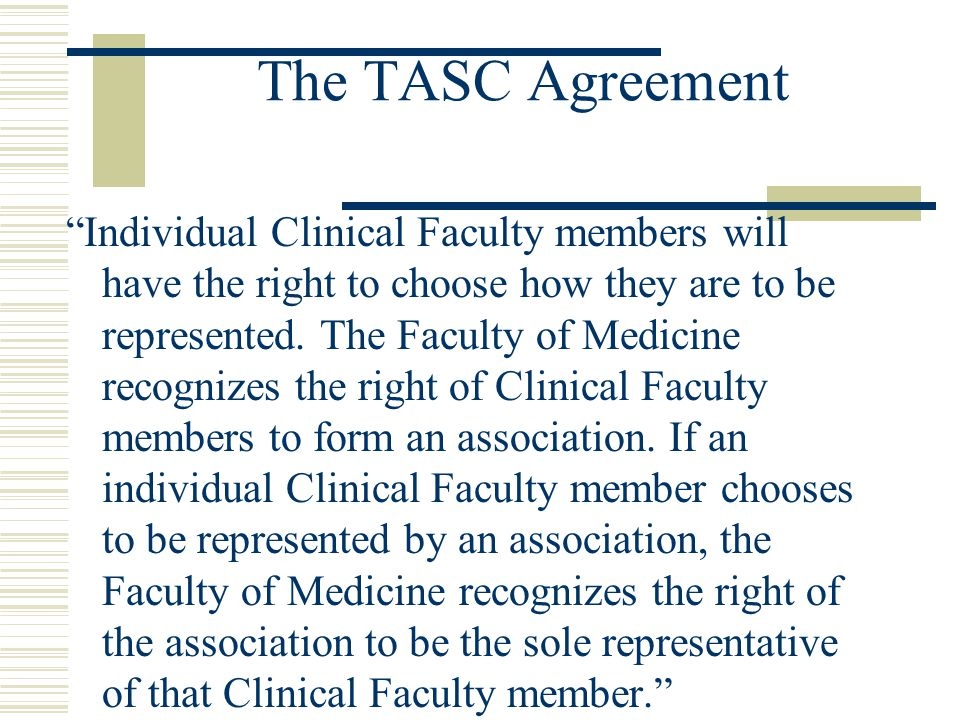 The TASC Agreement Individual Clinical Faculty members will have the right to choose how they are to be represented.