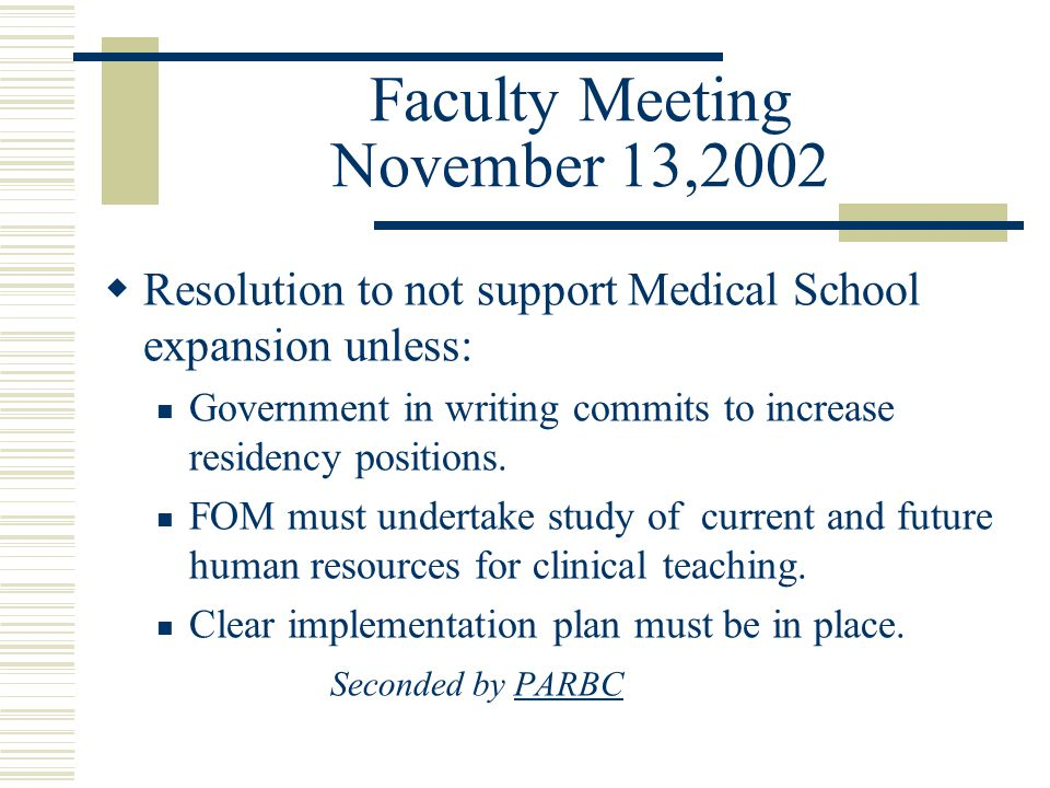 Faculty Meeting November 13,2002  Resolution to not support Medical School expansion unless: Government in writing commits to increase residency positions.