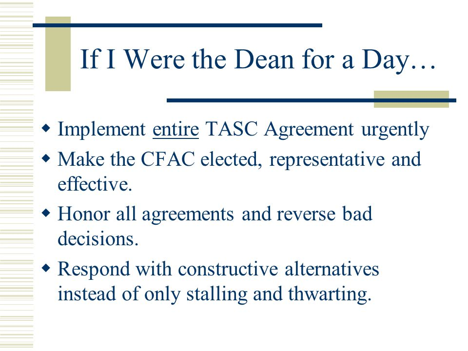If I Were the Dean for a Day…  Implement entire TASC Agreement urgently  Make the CFAC elected, representative and effective.