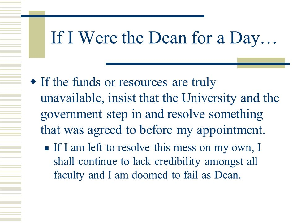 If I Were the Dean for a Day…  If the funds or resources are truly unavailable, insist that the University and the government step in and resolve something that was agreed to before my appointment.