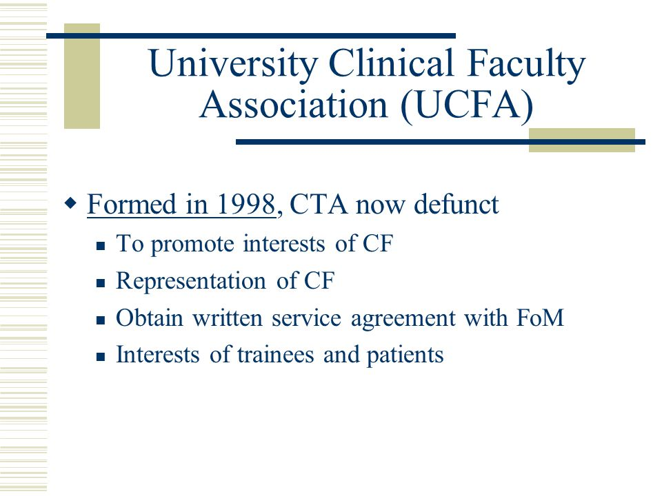 University Clinical Faculty Association (UCFA)  Formed in 1998, CTA now defunct To promote interests of CF Representation of CF Obtain written service agreement with FoM Interests of trainees and patients