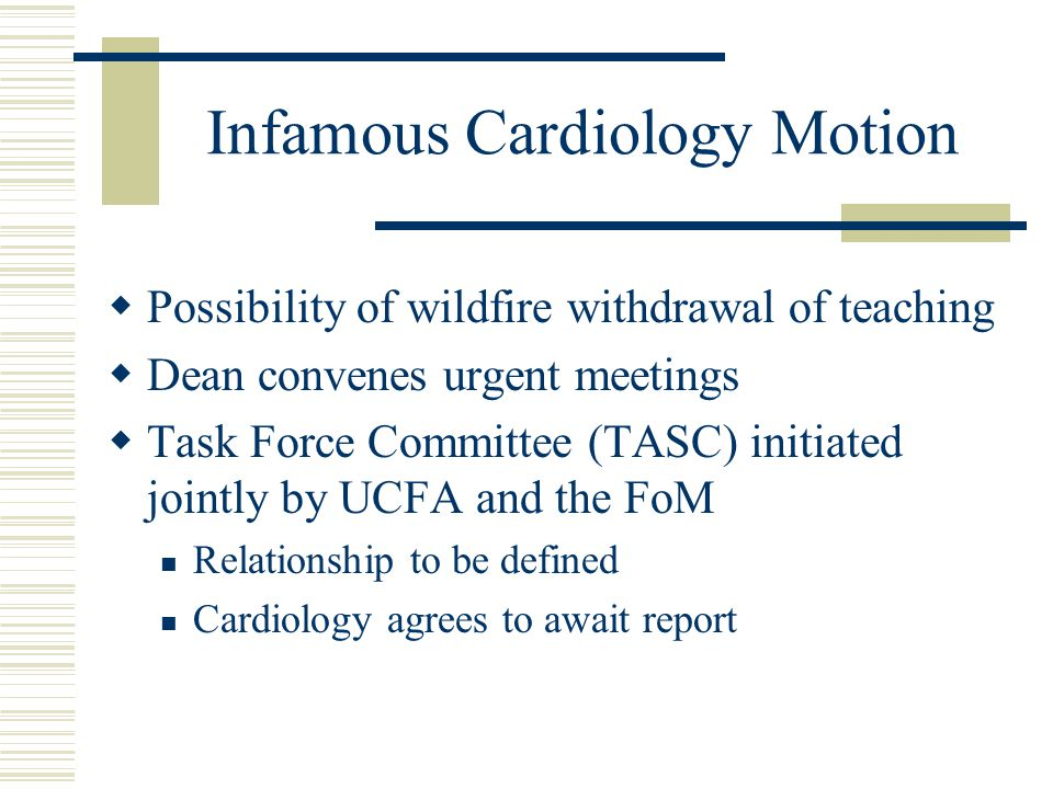 Infamous Cardiology Motion  Possibility of wildfire withdrawal of teaching  Dean convenes urgent meetings  Task Force Committee (TASC) initiated jointly by UCFA and the FoM Relationship to be defined Cardiology agrees to await report
