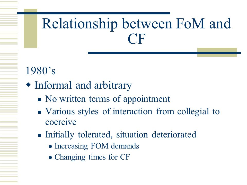 Relationship between FoM and CF 1980's  Informal and arbitrary No written terms of appointment Various styles of interaction from collegial to coercive Initially tolerated, situation deteriorated Increasing FOM demands Changing times for CF
