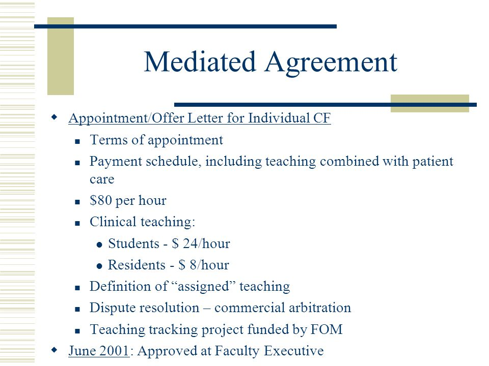 Mediated Agreement  Appointment/Offer Letter for Individual CF Terms of appointment Payment schedule, including teaching combined with patient care $80 per hour Clinical teaching: Students - $ 24/hour Residents - $ 8/hour Definition of assigned teaching Dispute resolution – commercial arbitration Teaching tracking project funded by FOM  June 2001: Approved at Faculty Executive