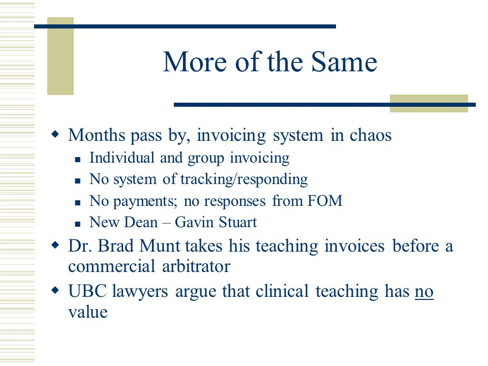 More of the Same  Months pass by, invoicing system in chaos Individual and group invoicing No system of tracking/responding No payments; no responses from FOM New Dean – Gavin Stuart  Dr.