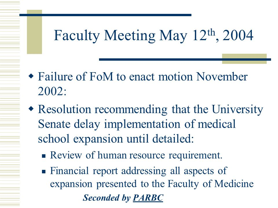 Faculty Meeting May 12 th, 2004  Failure of FoM to enact motion November 2002:  Resolution recommending that the University Senate delay implementation of medical school expansion until detailed: Review of human resource requirement.