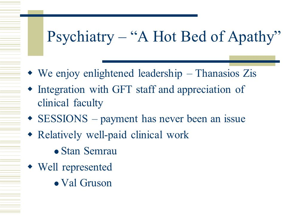 Psychiatry – A Hot Bed of Apathy  We enjoy enlightened leadership – Thanasios Zis  Integration with GFT staff and appreciation of clinical faculty  SESSIONS – payment has never been an issue  Relatively well-paid clinical work Stan Semrau  Well represented Val Gruson
