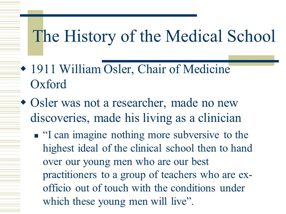 The History of the Medical School  1911 William Osler, Chair of Medicine Oxford  Osler was not a researcher, made no new discoveries, made his living as a clinician I can imagine nothing more subversive to the highest ideal of the clinical school then to hand over our young men who are our best practitioners to a group of teachers who are ex- officio out of touch with the conditions under which these young men will live .
