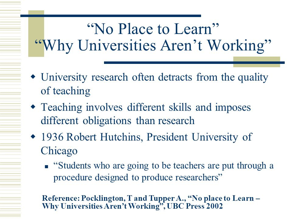 No Place to Learn Why Universities Aren't Working  University research often detracts from the quality of teaching  Teaching involves different skills and imposes different obligations than research  1936 Robert Hutchins, President University of Chicago Students who are going to be teachers are put through a procedure designed to produce researchers Reference: Pocklington, T and Tupper A., No place to Learn – Why Universities Aren't Working , UBC Press 2002