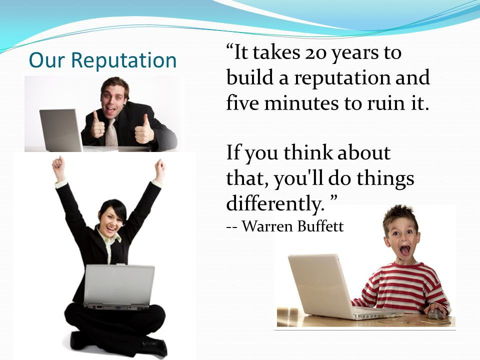 """Our Reputation """"It takes 20 years to build a reputation and five minutes to ruin it. If you think about that, you'll do things differently. """" -- Warre"""