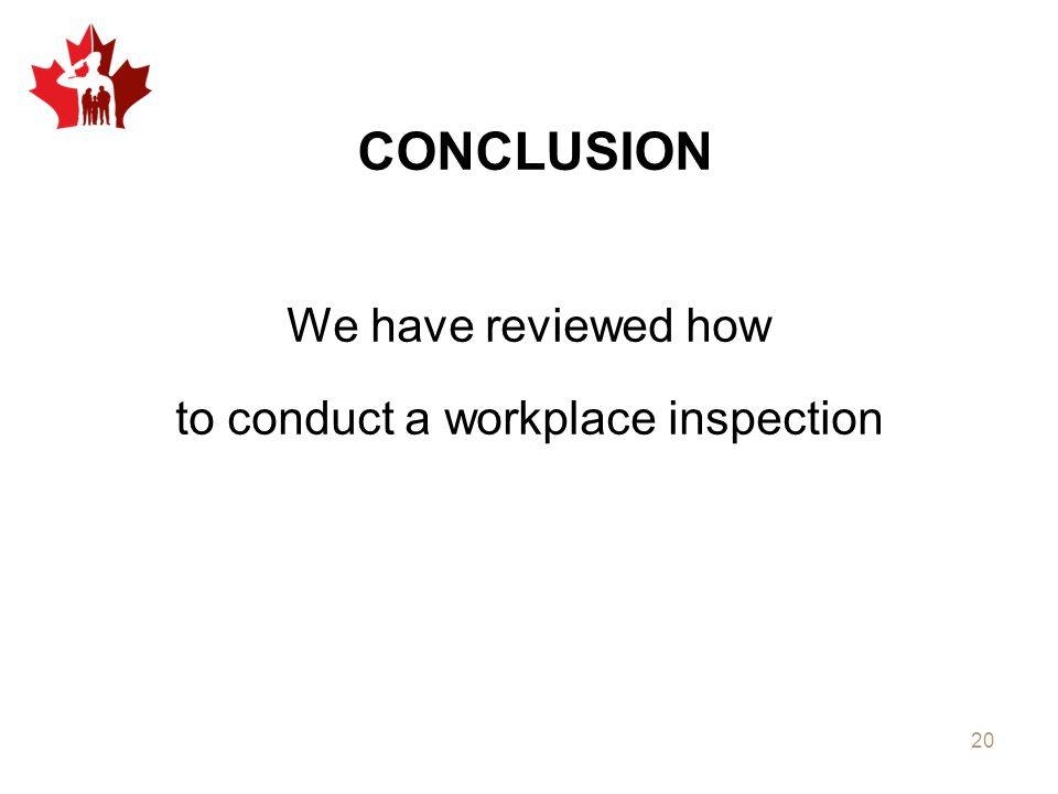 CONCLUSION We have reviewed how to conduct a workplace inspection 20