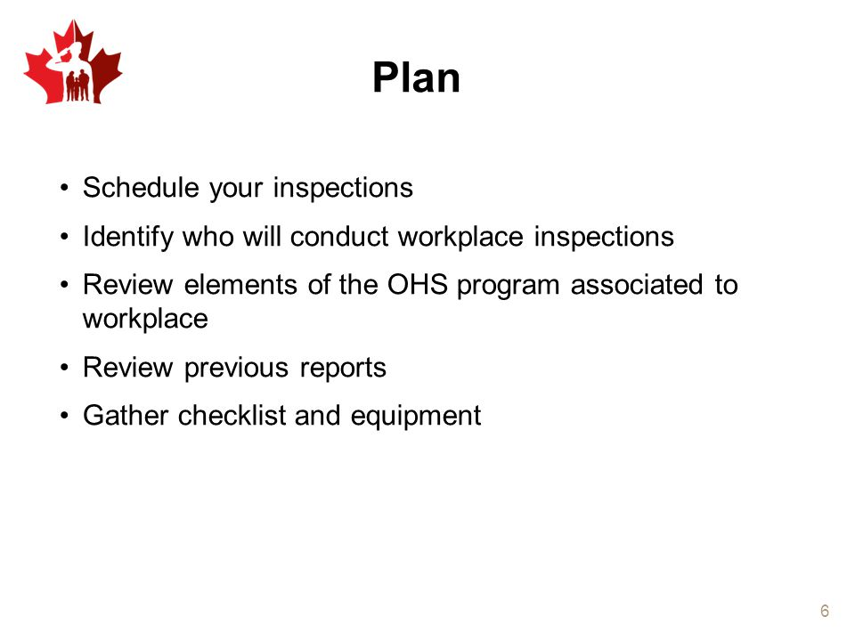 Plan Schedule your inspections Identify who will conduct workplace inspections Review elements of the OHS program associated to workplace Review previ