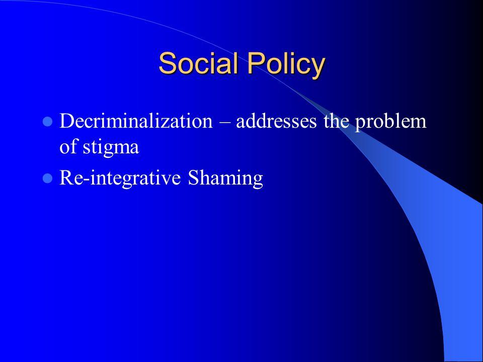 Social Policy Decriminalization – addresses the problem of stigma Re-integrative Shaming