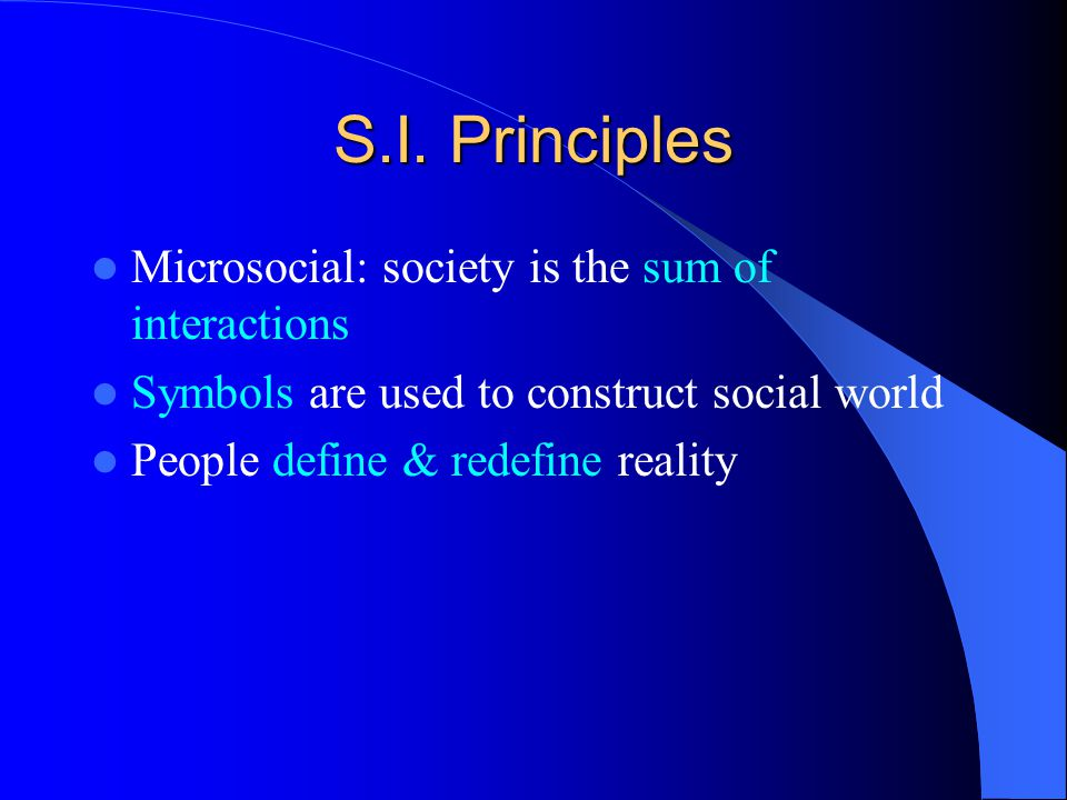 S.I. Principles Microsocial: society is the sum of interactions Symbols are used to construct social world People define & redefine reality
