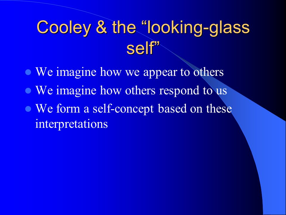 """Cooley & the """"looking-glass self"""" We imagine how we appear to others We imagine how others respond to us We form a self-concept based on these interpr"""