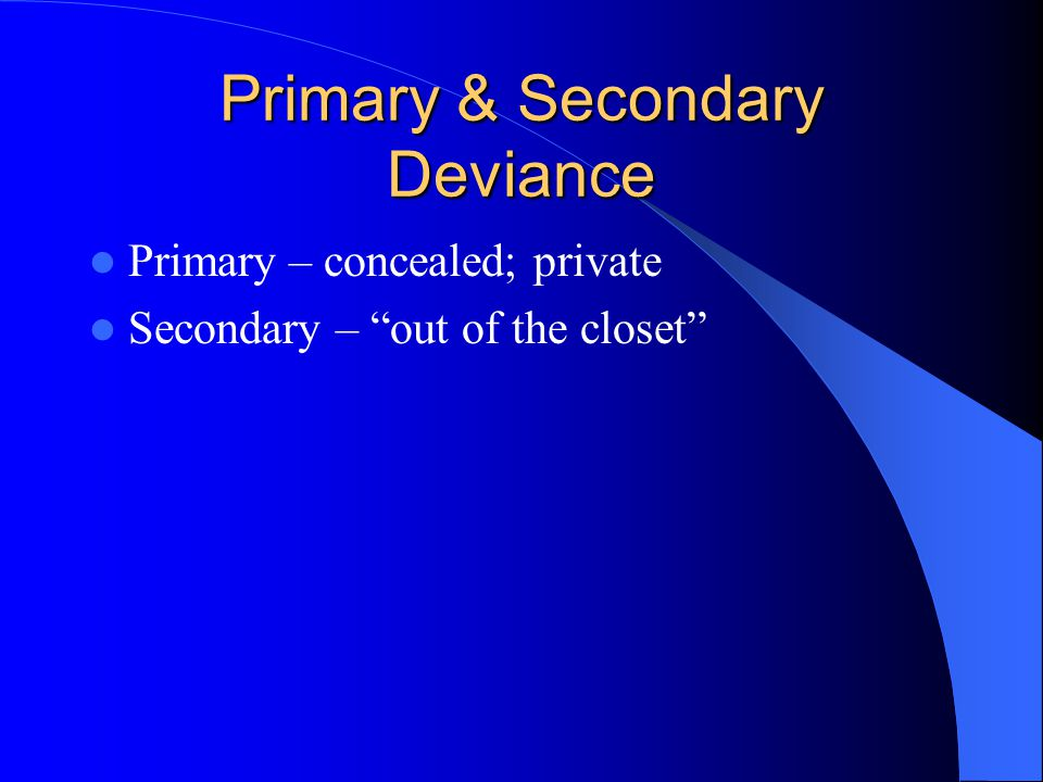 """Primary & Secondary Deviance Primary – concealed; private Secondary – """"out of the closet"""""""